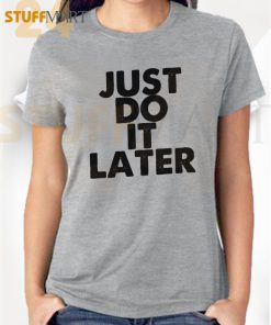 Tshirt just do it later – Tshirt Adult Unisex Size S-3XL