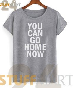 Tshirt You Can Go Home Now - Tshirt Adult Unisex Size S-3XL
