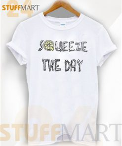Tshirt Squeeze The Day – Tshirt Adult Unisex Size S-3 XL